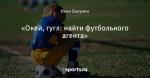 «Окей, гугл: найти футбольного агента»