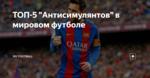 """ТОП-5 """"Антисимулянтов"""" в мировом футболе"""