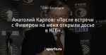 Анатолий Карпов: «После встречи с Фишером на меня открыли досье в КГБ»