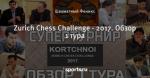 Zurich Chess Challenge - 2017. Обзор 1 тура