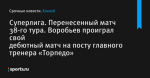 Суперлига. Перенесенный матч 38-го тура. Воробьев проиграл свой дебютный матч на посту главного тренера «Торпедо»