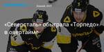 Хоккей. «Северсталь» обыграла «Торпедо» в овертайме