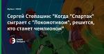 """Сергей Степашин: """"Когда """"Спартак"""" сыграет с """"Локомотивом"""", решится, кто станет чемпионом"""""""