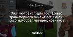 Онлайн-трансляция последнего трансферного окна «Вест Хэма». Клуб приобрел четырех новичков