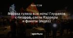 Москва гуляла всю ночь! Глушаков с гитарой, слезы Карреры и фанаты (видео)
