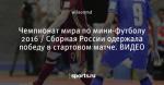 Чемпионат мира по мини-футболу 2016 / Сборная России одержала победу в стартовом матче. ВИДЕО