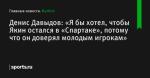 Денис Давыдов: «Я бы хотел, чтобы Якин остался в «Спартаке», потому что он доверял молодым игрокам» - Футбол - Sports.ru