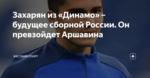 Захарян из «Динамо» – будущее сборной России. Он превзойдет Аршавина