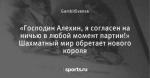 «Господин Алехин, я согласен на ничью в любой момент партии!» Шахматный мир обретает нового короля