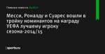 Месси, Роналду и Суарес вошли в тройку номинантов на награду УЕФА лучшему игроку сезона-2014/15 - Футбол - Sports.ru