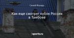 Как еще смотрят кубок России в Тамбове