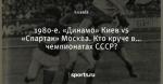 1980-е. «Динамо» Киев vs «Спартак» Москва. Кто круче в… чемпионатах СССР?