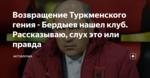 Возвращение Туркменского гения - Бердыев нашел клуб. Рассказываю, слух это или правда
