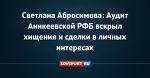 Светлана Абросимова: Аудит Аникеевской РФБ вскрыл хищения и сделки в личных интересах
