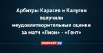 Арбитры Карасев и Калугин получили неудовлетворительные оценки за матч «Лион» - «Гент»