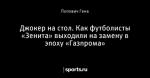 Джокер на стол. Как футболисты «Зенита» выходили на замену в эпоху «Газпрома»
