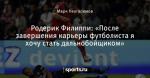 Родерик Филиппи: «После завершения карьеры футболиста я хочу стать дальнобойщиком»