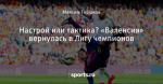 Настрой или тактика? «Валенсия» вернулась в Лигу чемпионов - Nunca te rindas - Блоги - Sports.ru