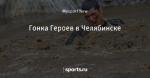 Гонка Героев в Челябинске - Люди, творящие спорт - Блоги - Sports.ru