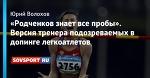 «Родченков знает все пробы». Версия тренера подозреваемых в допинге легкоатлетов