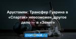 Арустамян: Трансфер Гуарина в «Спартак» невозможен, другое дело — в «Зенит»