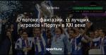 О потоке фантазии. 11 лучших игроков «Порту» в XXI веке