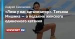 «Лиза у нас катализатор». Татьяна Мишина — о подъеме женского одиночного катания