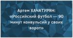 Артем ХАЧАТУРЯН: «Российский футбол — 90 минут конвульсий у своих ворот»