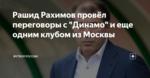 """Рашид Рахимов провёл переговоры с """"Динамо"""" и еще одним клубом из Москвы"""