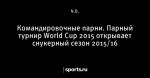 Командировочные парни. Парный турнир World Cup 2015 открывает снукерный сезон 2015/16 - Crazy snooker cueball - Блоги - Sports.ru