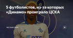5 футболистов, из-за которых «Динамо» проиграло ЦСКА