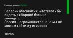 Валерий Масалитин: «Хотелось бы видеть в сборной больше молодых. Россия – огромная страна, а мы не можем найти 23 игроков»