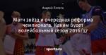 Матч звёзд и очередная реформа чемпионата. Каким будет волейбольный сезон 2016/17