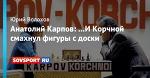 Анатолий Карпов: …И Корчной смахнул фигуры с доски