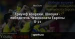 Триумф вопреки. Швеция - победитель Чемпионата Европы U-21 - Young Warriors - Блоги - Sports.ru