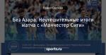 Без Азара. Неутешительные итоги матча с «Манчестер Сити»