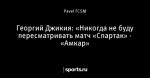 Георгий Джикия: «Никогда не буду пересматривать матч «Спартак» - «Амкар»