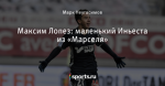 Максим Лопез: маленький Иньеста из «Марселя»