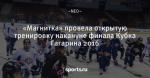 «Магнитка» провела открытую тренировку накануне финала Кубка Гагарина 2016
