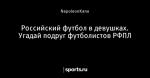 Российский футбол в девушках. Угадай подруг футболистов РФПЛ
