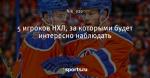 5 игроков НХЛ, за которыми будет интересно наблюдать