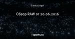 Обзор RAW от 20.06.2016