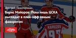 Борис Майоров: Пока лишь ЦСКА выглядит в плей-офф явным фаворитом