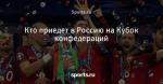 Кто приедет в Россию на Кубок конфедераций