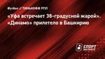 «Уфа встречает 36-градусной жарой». «Динамо» прилетело вБашкирию