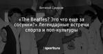 «The Beatles? Это что еще за сосунки?» Легендарные встречи спорта и поп-культуры