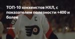 ТОП-10 хоккеистов НХЛ, с показателем полезности +400 и более