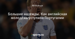 Большие надежды. Как английская молодёжь уступила Португалии - Football Bloody Hell - Блоги - Sports.ru