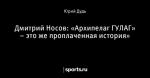 Дмитрий Носов: «Архипелаг ГУЛАГ» – это же проплаченная история»
