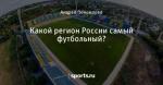 Какой регион России самый футбольный?